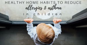 Preventing & Treating Kids Asthma & Allergies with Your Home Habits