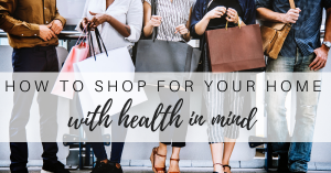 How to  Shop for Your Home with Health in Mind